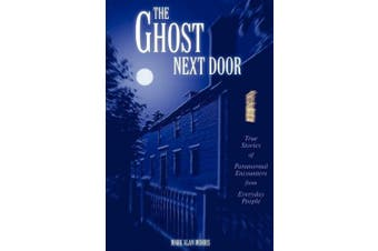 The Ghost Next Door: True Stories of Paranormal Encounters from Everyday People