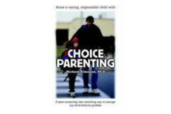 Choice Parenting: A More Connecting, Less Controlling Way to Manage Any Child Behavior Problem