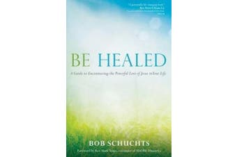 Be Healed: A Guide to Encountering the Powerful Love of Jesus in Your Life