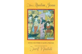 The Muslim Jesus: Sayings and Stories in Islamic Literature (Convergences: Inventories of the Present)