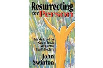 Resurrecting the Person: Friendship and Care of People with Mental Health Problems