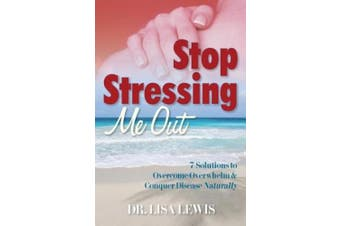 Stop Stressing Me Out: 7 Solutions to Overcome Overwhelm & Conquer Disease Naturally