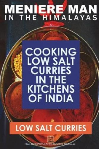 Meniere Man in the Himalayas. Low Salt Curries.: Low Salt Cooking in the Kitchens of India PAPERBACK INCLUDES FREE DOWNLOAD OF THE KINDLE EBOOKCURRIES WITH NO WORRIES!Herbs and spices in these dishes have amazing health benefits for meniere sufferers! Health benefits are noted under each recipeNOW YOU CAN COOK EASY LOW SALT DELICIOUS INDIAN FOODRECIPES: Mixed vegetable pakora, Palak paneer, Mali kofta, paneer butter masala, Shahi paneer, Navratan kofta, aromatic potatoes, Dal Makhani, Chicken momos, pork-shrimp momos, Tibetan style momos, Dahiwala korma anise, Masala spiced chicken curry, Kashmiri pumpkin curry, Kasmiri roti bread, Lamb with chana dal, Punjabi lamb korma, Masala kebab, Punjab fish curry, saffron chicken curry, Gurka beef curry, Delhi Railway station curry, Red Fort chicken curry, Connaught Place curry, spicy egg curry, Lamb curry with spinach, Shashi korma, Chicken biryani, Mathura potato curry, Bengali gosh, Bengali fish curry, fish kofta, Benagali prawn curry, Kolhapur curry, Curry with coconut sauce, Maharashtra chicken curry, Caramel chicken curry, Potato puris, Goan chicken curry, Goan pork vindaloo, Mango prawn curry, Goan spiced pork spare ribs, Goan mushroom curry, Goan dal with chicken, Nizams kebab, vegetable korma, Goli kebab, Chcken mint curry, Dhal of red lentils with onion raita, Royal rice, Madra meat curry, Meat pulao, Spicy eggplant curry, Tamil green chicken curry, mixed vegetable curry, Sweet sour curry, Nadu fish curry, Mango chutney, Mint coriander raita, Onion tomato raita, Beetroot and carrot raita, Quick hummus, Mint chutney, Sweet mango chutney, Tomato pickle, Coriander chutney, Sesame coconut chutney, Mango mousse, Banana and guava bread, Jeweled rice pudding, Fruit pancakes, Fruit custard, Mango halva, Tibetan rice pudding with rose water, Banana fritters. Traditional, authentic low-salt curry recipes from all these famous regions: Himachal Pradesh, Kashmir, Punjab, Delhi, Bengal, Maharashtra, Goa, Andra Pradesh, Karnataka
