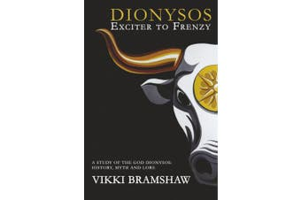 Dionysos Exciter to Frenzy: A study of the God Dionysos: history, myth and lore