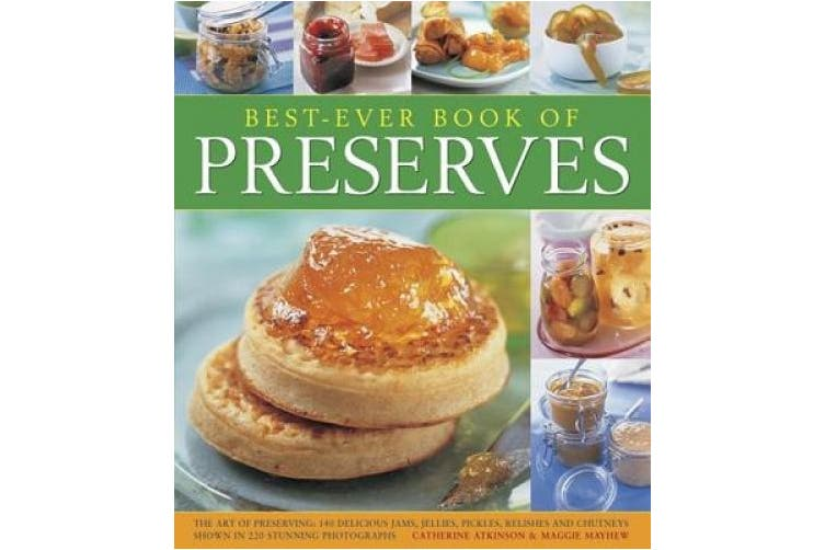 Best-Ever Book of Preserves: The Art of Preserving: 140 Delicious Jams, Jellies, Pickles, Relishes and Chutneys Shown in 220 Stunning Photographs