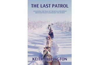 The Last Patrol: Following the Trail of the Royal Northwest Mounted Police's Legendary Lost Patrol