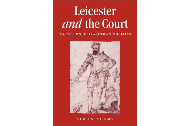 Leicester and the Court: Essays on Elizabethan Politics (Politics, Culture and Society in Early Modern Britain)