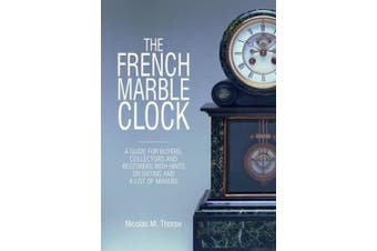 The French Marble Clock: A Guide for Buyers, Collectors and Restorers with Hints on Dating and a List of Makers
