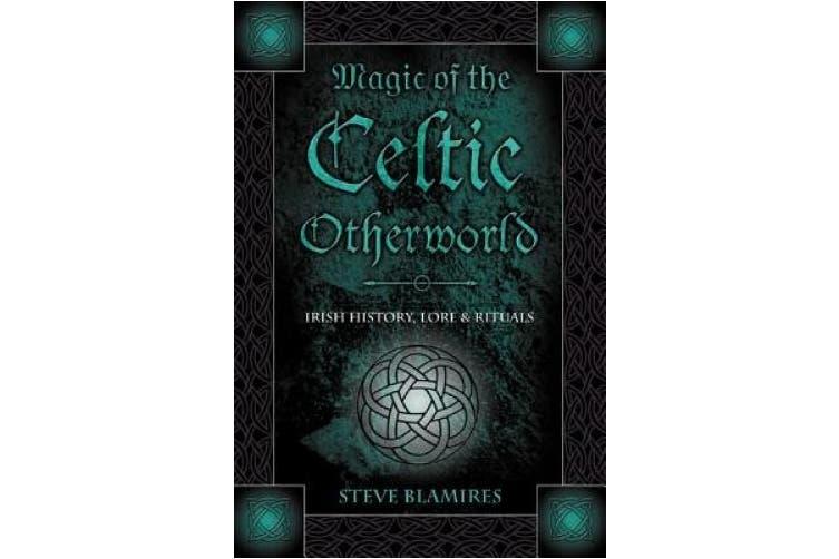 Magic of the Celtic Otherworld: Irish History, Lore and Rituals