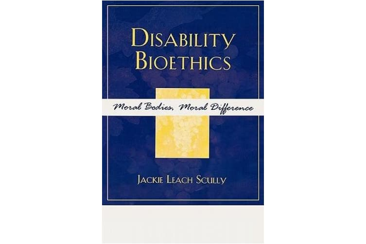 Disability Bioethics: Moral Bodies, Moral Difference (Feminist Constructions)