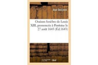 Oraison Funebre de Louis XIII, Prononcee a Pontoise Le 27 Aout 1643, Par Jean Des Lyons [French]