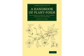 A Handbook of Plant-form: For Students of Design, Art Schools, Teachers and Amateurs (Cambridge Library Collection - Botany and Horticulture)