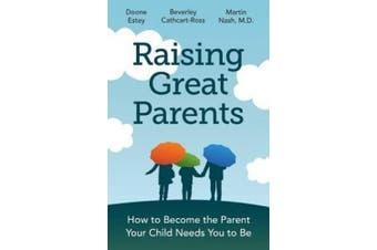 Raising Great Parents: How to Become the Parent Your Child Needs You to Be