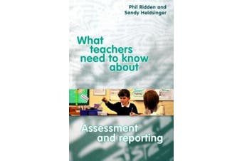 What Teachers Need to Know About Assessment and Reporting (What Teachers Need to Know About)