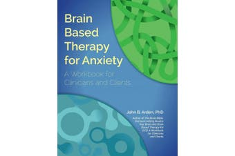 Brain Based Therapy for Anxiety: A Workbook for Clinicians & Clients