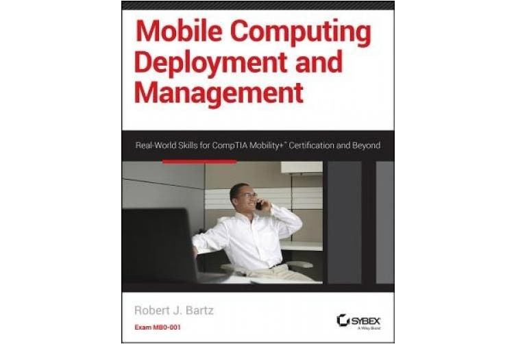 Mobile Computing Deployment and Management: Real World Skills for CompTIA Mobility+ Certification and Beyond