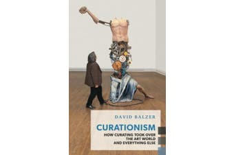 Curationism: How Curating Took Over the Art World and Everything Else (Exploded Views)