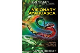 Visionary Ayahuasca: Ritual Practices for Therapeutic and Visionary Journeys