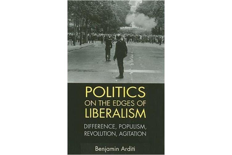 Politics on the Edges of Liberalism: Difference, Populism, Revolution, Agitation