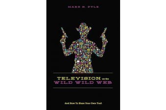 Television on the Wild, Wild Web: How to Blaze Your Own Trail on the Wild, Wild Web