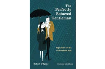 The Perfectly Behaved Gentleman: Sage Advice for the Well-rounded Man