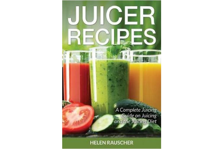 Juicer Recipes: A Complete Juicing Guide on Juicing and the Juicing Diet