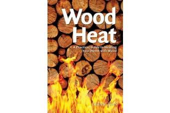 Wood Heat: A Practical Guide to Heating Your Home with Wood