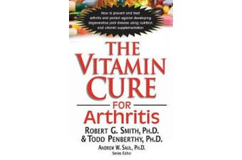 The Vitamin Cure for Arthritis: How to Prevent and Treat Arthritis and Protect Against Developing Degenerative Joint Disease Using Nutrition and Vitamin Supplementation