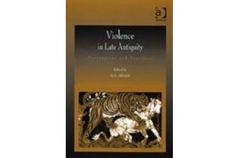 Violence in Late Antiquity: Perceptions and Practices