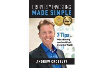 Property Investing Made Simple: 7 Tips to Reduce Property Investment Risk and Create Real Wealth!