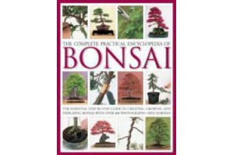 The Complete Practical Encyclopedia of Bonsai: The Essential Step-by-step Guide to Creating, Growing, and Displaying Bonsai