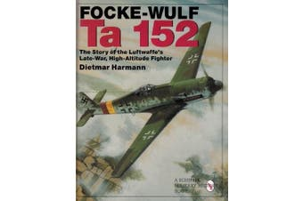 The Focke-Wulf Ta 152: The Story of the Luftwaffe's Late-War, High-Altitude Fighter