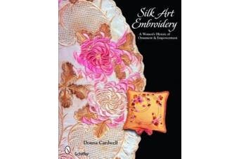 Silk Art Embroidery: A Womans History of Ornament  and Empowerment