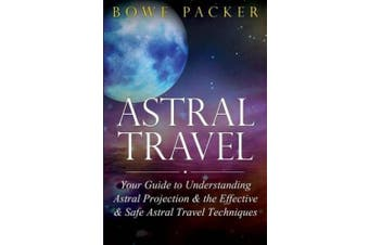 Astral Travel: Your Guide to Understanding Astral Projection & the Effective & Safe Astral Travel Techniques