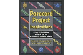Paracord Project Inspirations: Classic and Original Knots and Ties for Fundraising, Fashion, or Fun
