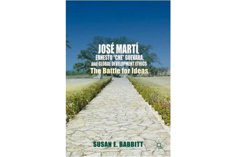 "José Martí, Ernesto ""che"" Guevara, and Global Development Ethics: The Battle for Ideas"