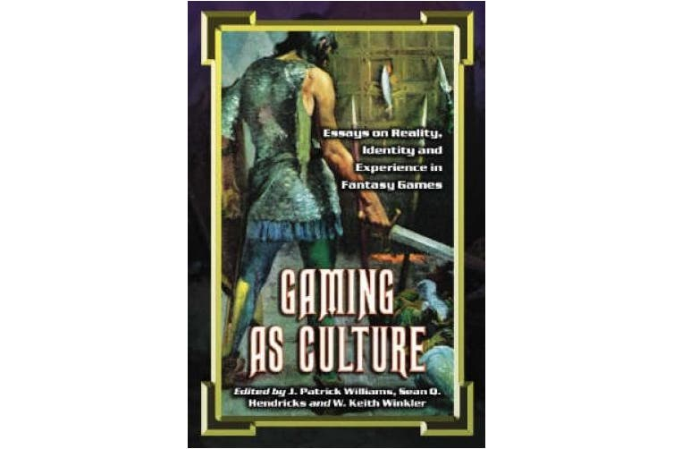 Gaming as Culture: Essays on Reality, Identity and Experience in Fantasy Games