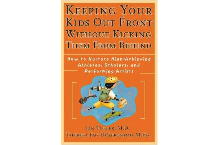 Keeping Your Kids Out Front without Kicking Them from Behind: How to Nurture High-achieving Athletes, Scholars and Performing Artists (Psychology S.)