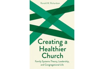 Creating a Healthier Church: Family Systems Theory, Leadership and Congregational Life