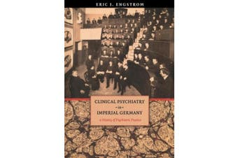 Clinical Psychiatry in Imperial Germany: A History of Psychiatric Practice (Cornell Studies in the History of Psychiatry)
