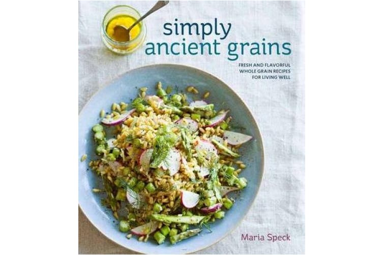 Simply Ancient Grains: Fresh and Flavorful Whole Grain Recipes for Living Well [a Cookbook]