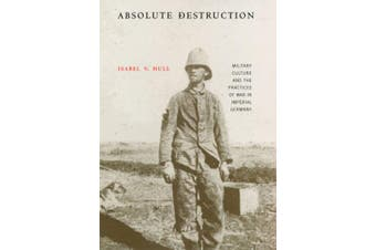 Absolute Destruction: Military Culture and the Practices of War in Imperial Germany
