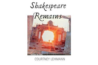 Shakespeare Remains: Theater to Film, Early Modern to Postmodern