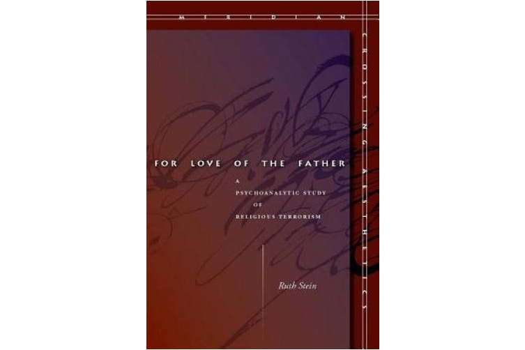 For Love of the Father: A Psychoanalytic Study of Religious Terrorism (Meridian: Crossing Aesthetics)