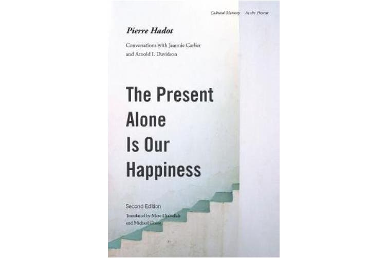 The Present Alone is Our Happiness, Second Edition: Conversations with Jeannie Carlier and Arnold I. Davidson (Cultural Memory in the Present)
