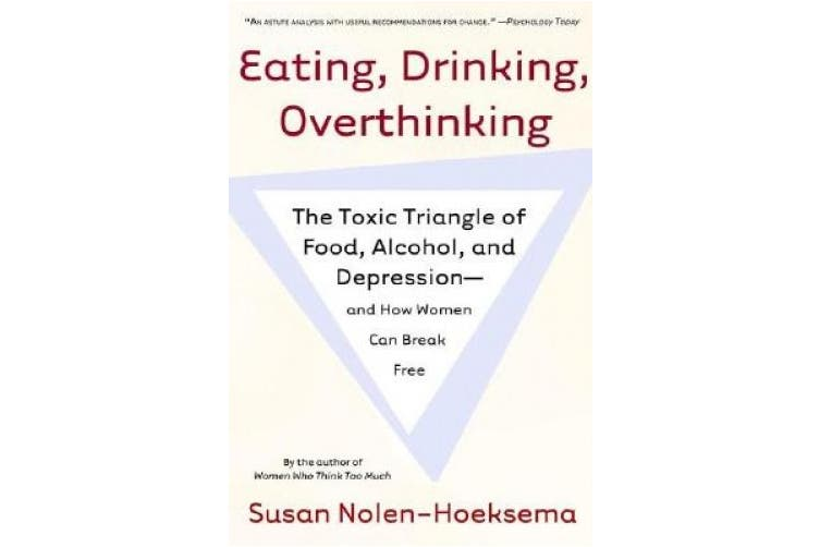 Eating, Drinking, Overthinking: The Toxic Triangle of Food, Alcohol, and Depression--And How Women Can Break Free