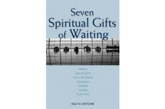 Seven Spiritual Gifts of Waiting: Patience, Loss of Control, Living in the Present, Compassion, Gratitude, Humility, Trust in God
