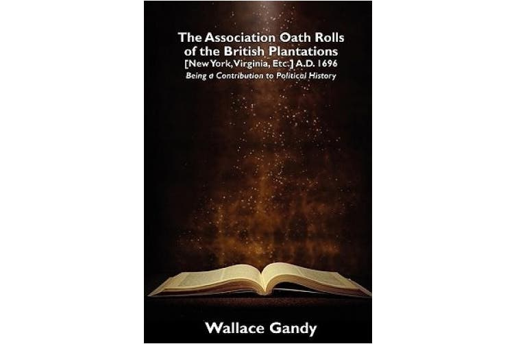 The Association Oath Rolls of the British Plantations [New York, Virginia, Etc.] A.D. 1696: Being a Contribution to Political History