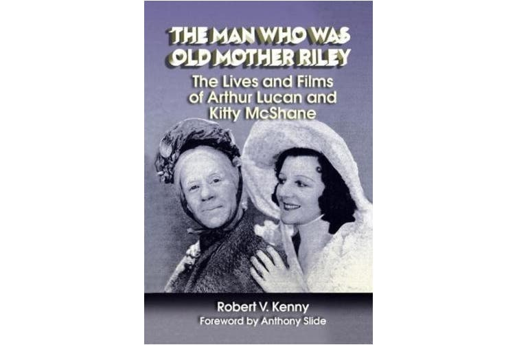 The Man Who Was Old Mother Riley - The Lives and Films of Arthur Lucan and Kitty McShane