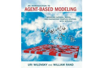 An Introduction to Agent-Based Modeling: Modeling Natural, Social, and Engineered Complex Systems with NetLogo (An Introduction to Agent-Based Modeling)